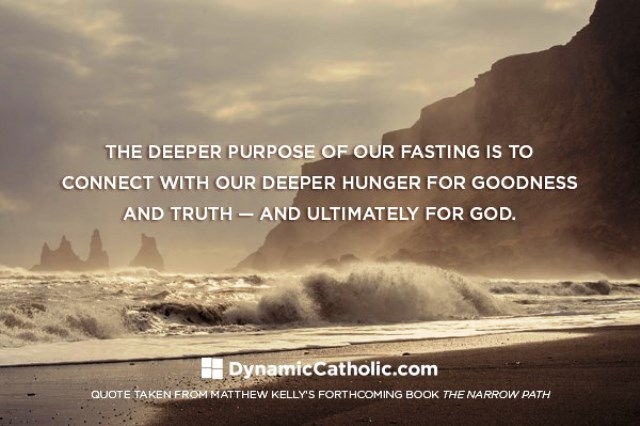 The deeper purpose of fasting is to connect with our deeper hunger for goodness and truth, and ultimately for God.