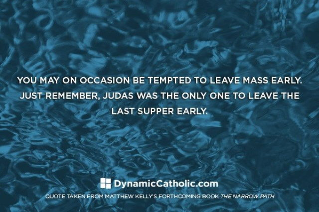 Tempted to leave Mass early? Just remember, Judas was the only one to leave the Last Supper early.